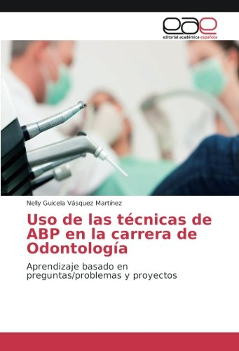 Uso de las técnicas de ABP en la carrera de Odontología: Aprendizaje basado en preguntas/problemas y proyectos por Nelly Guicela Vásquez Martínez
