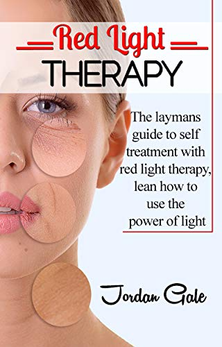 Red Light Therapy: The Layman's Guide to Self-Treatment with Red Light Therapy; Learn How to Use the Power of Light (English Edition)
