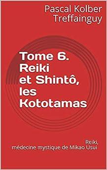 Reiki, médecine mystique de Mikao Usui: Tome 6. Reiki et Shintô, les Kototamas par [Treffainguy, Pascal Kolber]
