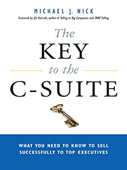 The Key to the C-Suite: What You Need to Know to Sell Successfully to Top Executives by [NICK, Michael J.]