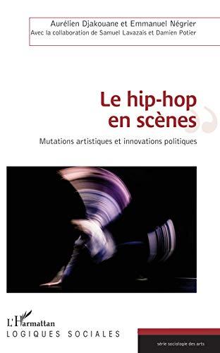 Le hip-hop en scènes: Mutations artistiques et innovations politiques (Logiques sociales)