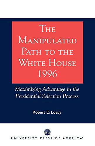 The Manipulated Path to the White House-1996: Maximizing Advantage in the Presidential Selection Process por Robert D. Loevy