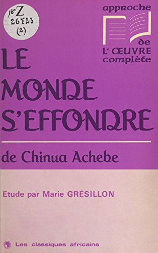 «Le monde s'effondre» de Chinua Achebe: Étude (Approche de l'oeuvre complète) par Marie Grésillon