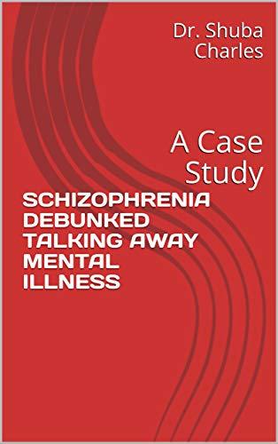 SCHIZOPHRENIA DEBUNKED TALKING AWAY MENTAL ILLNESS: A Case Study (English Edition)