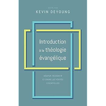 Introduction à la théologie évangélique: Méditer, ressentir et croire les vérités essentielles