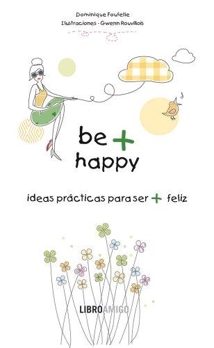 Be + Happy (ideas prácticas para ser + feliz): El libro perfecto para regalar a quien aprecias (Libro Amigo)