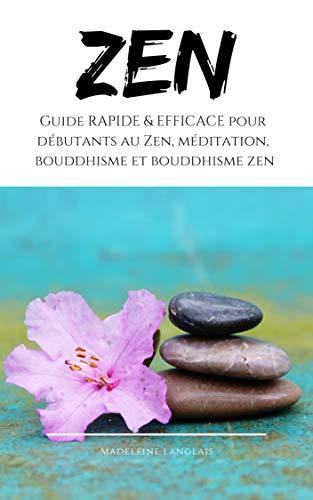 Zen : Guide RAPIDE & EFFICACE pour débutants au Zen, méditation, bouddhisme et bouddhisme zen: (conscience, esprit, shôbôgenzô, sagesse, zazen, pleine ... (Paix de l'esprit t. 1) (French Edition)