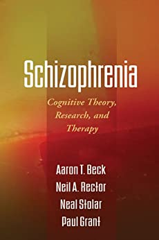 Schizophrenia: Cognitive Theory, Research, and Therapy by [Beck, Aaron T., Rector, Neil A., Stolar, Neal, Grant, Paul]