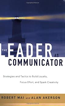 The Leader as Communicator: Strategies and Tactics to Build Loyalty, Focus Effort, and Spark Creativity by [Mai, Robert]