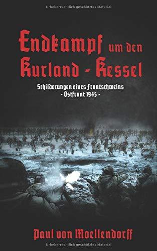 Endkampf um den Kurland-Kessel Schilderungen eines Frontschweins: Ostfront 1945