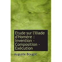 Etude sur l'Iliade d'Homère : Invention - Composition - Exécution