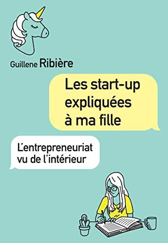 Les start-up expliquées à ma fille: L'entrepreneuriat vu de l'intérieur (Village mondial) par Guillene Ribière