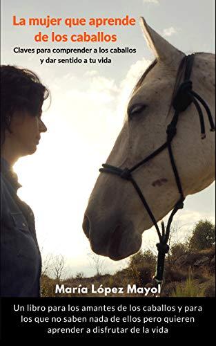 Libro sobre caballos: La mujer que aprende de los caballos: Claves para disfrutar de los caballos y dar sentido a tu vida de María López Mayol