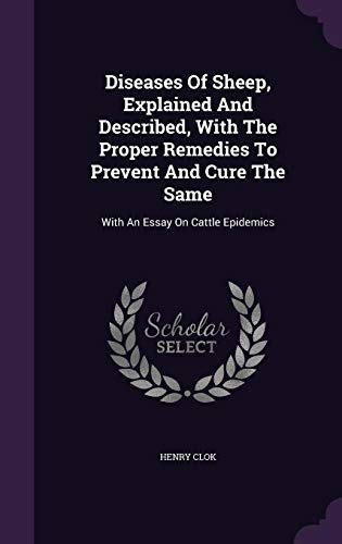 Diseases of Sheep, Explained and Described, with the Proper Remedies to Prevent and Cure the Same: With an Essay on Cattle Epidemics