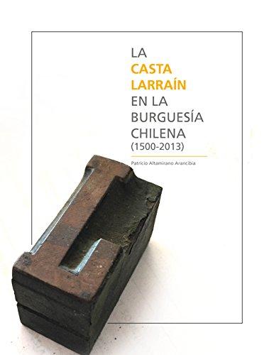 La casta Larraín en la burguesía chilena (1500-2013): Los Larraín Matte y los Matte Larraín por Patricio Altamirano Arancibia