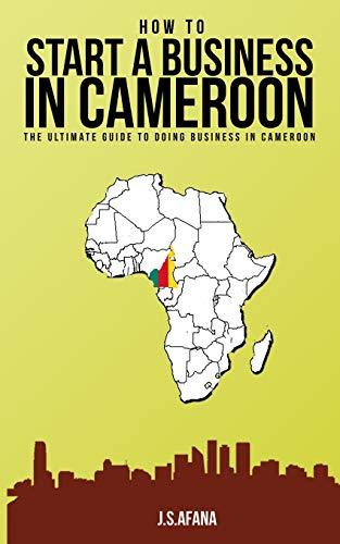 HOW TO START A BUSINESS IN CAMEROON: The ultimate guide to doing business in Cameroon