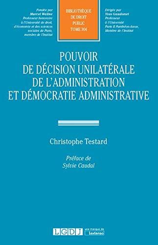 Pouvoir de décision unilatérale de l'administration et démocratie administrative : Tome 304 par Christophe Testard