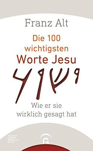 Die 100 wichtigsten Worte Jesu: Wie er sie wirklich gesagt hat