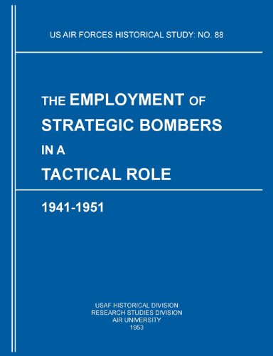 The Employment of Strategic Bombers in a Tactical Role, 1941-1951 (US Air Forces Historical Studies: No. 88)