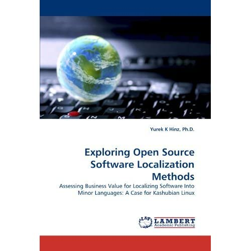 Exploring Open Source Software Localization Methods: Assessing Business Value for Localizing Software Into Minor Languages: A Case for Kashubian Linux by Ph.D., Yurek K Hinz (2011-05-25)