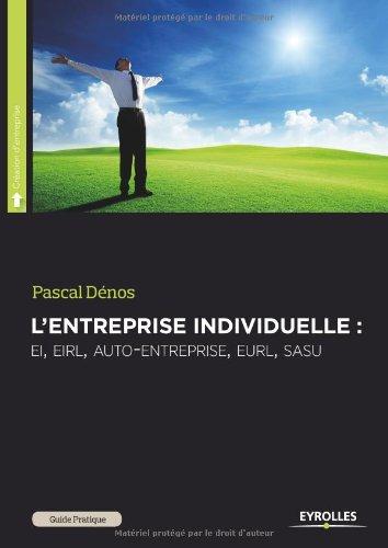 L'entreprise individuelle : EI, EIRL, auto-entreprise, EURL, SASU, pour se mettre à son compte en toute indépendance par Pascal Dénos
