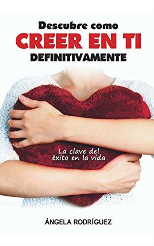 Descargar Libro Descubre Como Creer En Ti Definitivamente: La Clave Del Éxito En La Vida (autoestima, felicidad,éxito nº 1) de Angela Rodríguez González