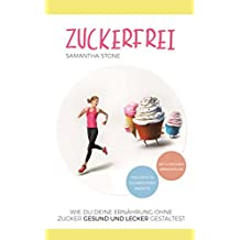 Zuckerfrei: Wie Du Deine Ernährung ohne Zucker gesund und lecker gestaltest (inklusive 30 zuckerloser Rezepte und 4-Wochen-Diätplan) (German Edition)