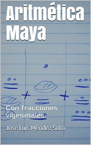 Aritmética Maya: Con fracciones vigesimales por José Luis Méndez Soto.