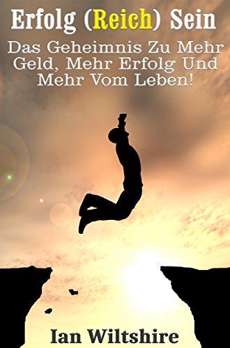 Erfolg (Reich) Sein - Das Geheimnis Zu Mehr Geld, Mehr Erfolg Und Mehr Vom Leben!