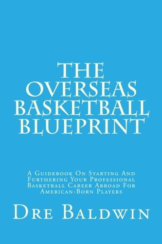 The Overseas Basketball Blueprint: A Guidebook On Starting And Furthering Your Professional Basketball Career Abroad For American-Born Players by Dre Baldwin (2015-03-02)
