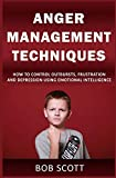 Anger Management Techniques: How to Control Outbursts, Frustration, & Depression Using Emotional Intelligence (Tame, Rage, Exercises)