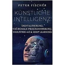 Künstliche Intelligenz: Digitalisierung, neuronale Programmierung, Industrie 4.0 & Deep learning (German Edition)