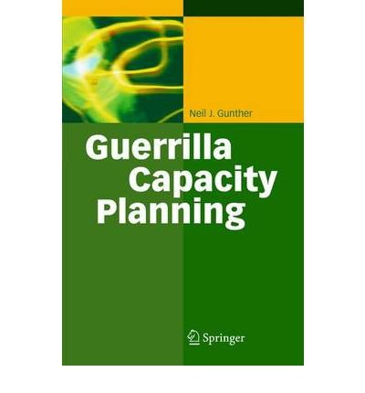 [(Guerrilla Capacity Planning: A Tactical Approach to Planning for Highly Scalable Applications and Services )] [Author: Neil J. Gunther] [Nov-2010]
