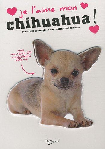 Je l'aime mon chihuahua ! : Tout ce que je dois savoir pour le rendre heureux