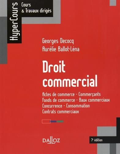 Droit commercial. Actes de commerce - Commerçants - Fonds de commerce... - 7e éd.: Actes de commerce - Commerçants - Fonds de commerce - Baux commerciaux - Concurrence - Consommation