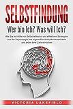 SELBSTFINDUNG - Wer bin Ich? Was will Ich?: Wie Sie mit Hilfe von Selbstreflexion und effektiven Strategien aus der Psychologie Ihre eigene Persönlichkeit entwickeln und jedes Ihrer Ziele erreichen