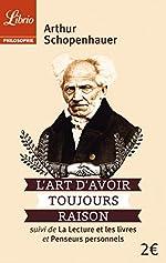 L'art d'avoir toujours raison - Suivi de La lecture et les livres et Penseurs personnels de Arthur Schopenhauer