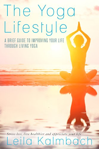 The Yoga Lifestyle: A Brief Guide To Improving Your Life Through Living Yoga (Stress less, live healthier and appreciate your life)