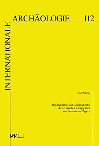 Die Architektur und Bauornamentik der archaischen Königsgräber von Tamassos auf Zypern (Internationale Archäologie)