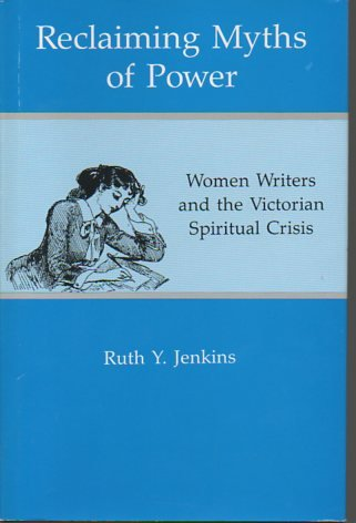 Reclaiming Myths of Power: Woman Writers and the Victorian Spiritual Crisis: Women Writers and the Victorian Spiritual Crisis