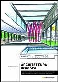 Architettura della Spa. Linee guida, principi e filosofie per la progettazione, realizzazione e gestione di un centro benessere