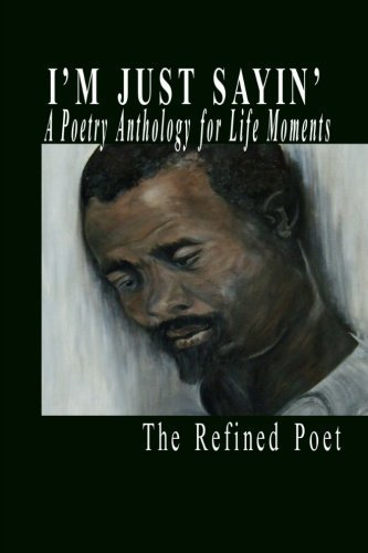 I'm Just Sayin': A Poetry Anthology for Life Moments by The Refined Poet (2012-05-26)