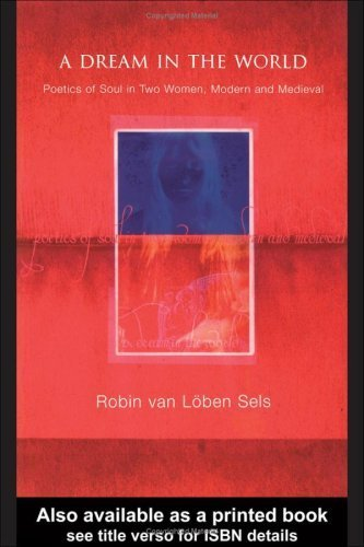A Dream in the World: Poetics of Soul in Two Women, Modern and Medieval by Robin van Lõben Sels (2003-11-13)