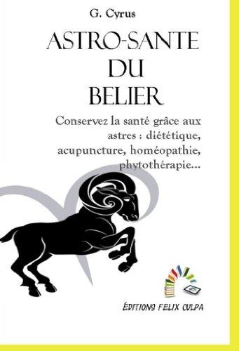 Astro-santé Bélier: Conservez la santé grâce aux astres : diététique, acupuncture, homéopathie, phytothérapie, etc.