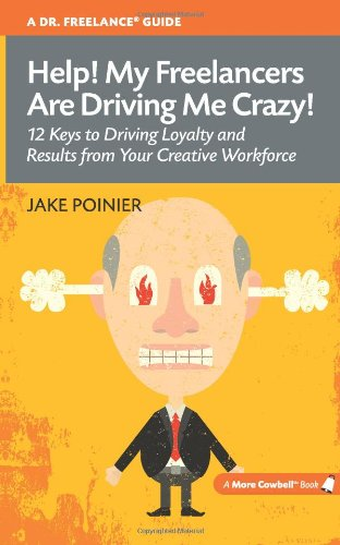 Help! My Freelancers Are Driving Me Crazy: 12 Keys to Driving Loyalty and Results from Your Creative Workforce (More Cowbell Books)