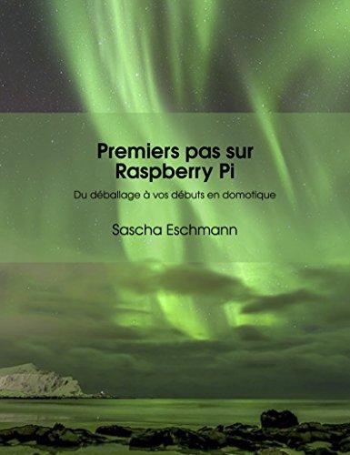 Premiers pas sur Raspberry Pi - Du déballage à vos débuts en domotique: Conseils et applications pour débutants (Raspberry Pi - IoT)
