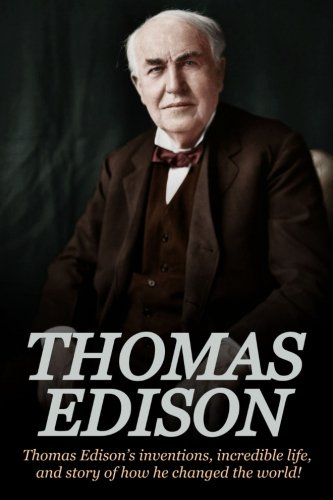 Thomas Edison: Thomas Edison's Inventions, Incredible Life, and Story of How He Changed the World