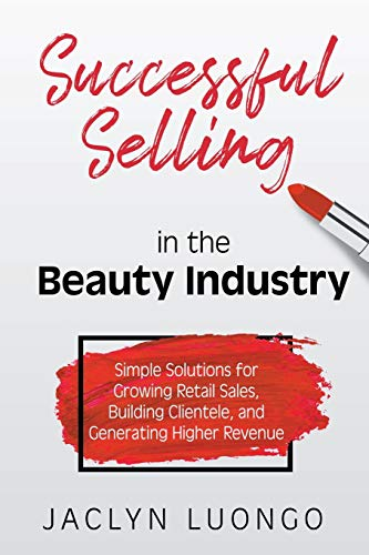 Successful Selling in the Beauty Industry: Simple Solutions for Growing Retail Sales, Building Clientele, and Generating Higher Revenue
