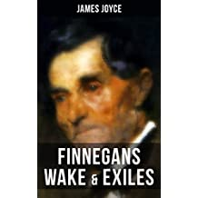 Finnegans Wake & Exiles: Experimental Novel and Play from the Author of Ulysses, Dubliners, A Portrait of the Artist as a Young Man & Chamber Music (English Edition)