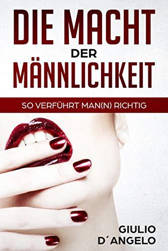 Die Macht der Männlichkeit - So verführt Man(n) richtig: Das Dating Buch für Männer mit Tipps zum Flirten und Verführen
